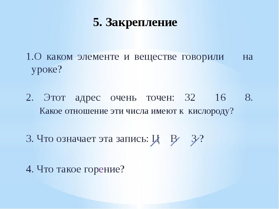 5. Закрепление 1.О каком элементе и веществе говорили на уроке? 2. Этот адре...