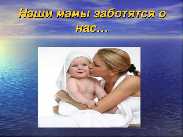 Наши мамы заботятся о нас…