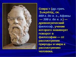 Сокра́т (др.-греч. Σωκράτης, ок. 469 г. до н. э., Афины— 399 г. до н. э.)—