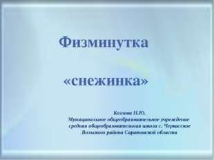 Физминутка «снежинка» Козлова Н.Ю. Муниципальное общеобразовательное учрежден