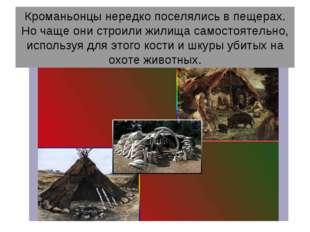 Кроманьонцы нередко поселялись в пещерах. Но чаще они строили жилища самостоя