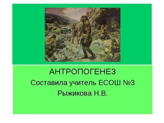 АНТРОПОГЕНЕЗ Составила учитель ЕСОШ №3 Рыжикова Н.В.