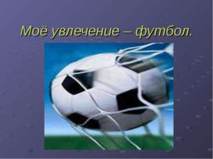 Моё увлечение – футбол.