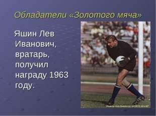 Обладатели «Золотого мяча» Яшин Лев Иванович, вратарь, получил награду 1963 г