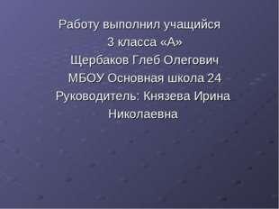 Работу выполнил учащийся 3 класса «А» Щербаков Глеб Олегович МБОУ Основная шк