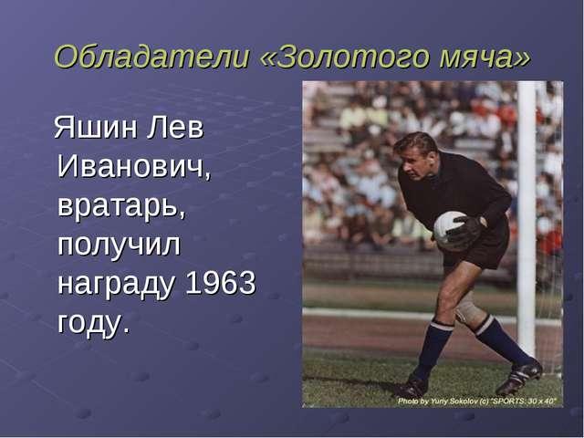 Обладатели «Золотого мяча» Яшин Лев Иванович, вратарь, получил награду 1963 г...