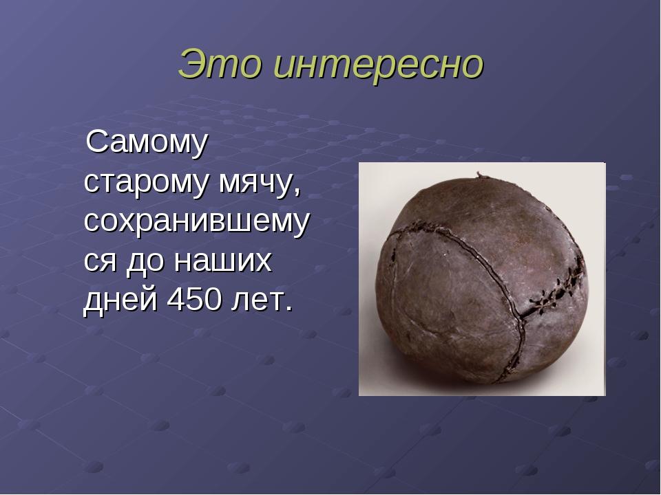 Это интересно Самому старому мячу, сохранившемуся до наших дней 450 лет.