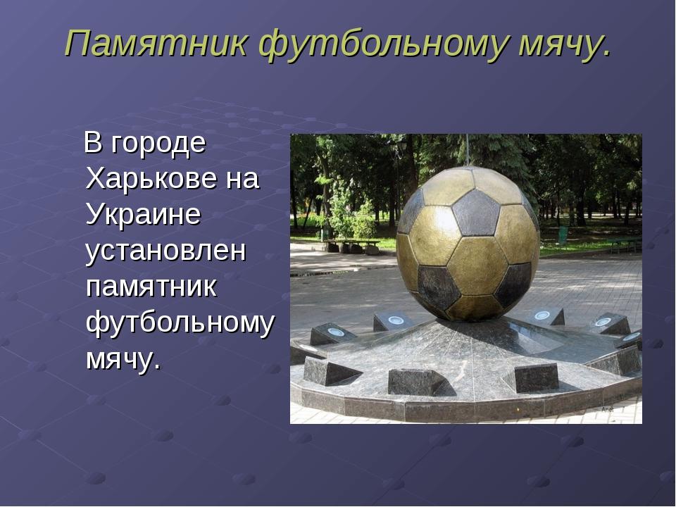 Памятник футбольному мячу. В городе Харькове на Украине установлен памятник ф...
