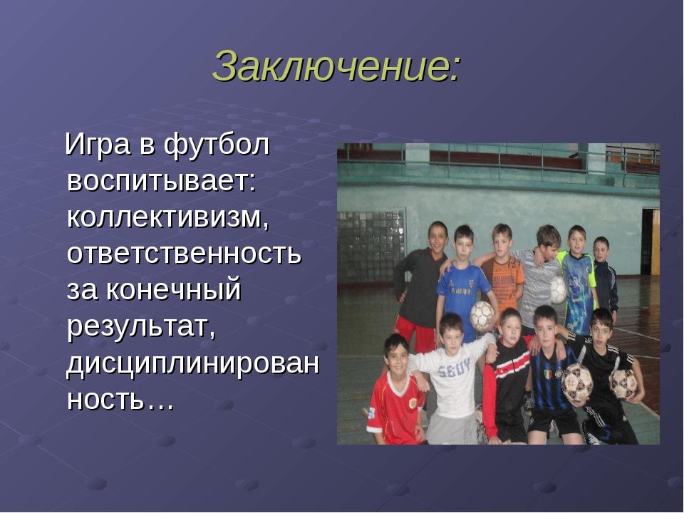 Заключение: Игра в футбол воспитывает: коллективизм, ответственность за конеч...