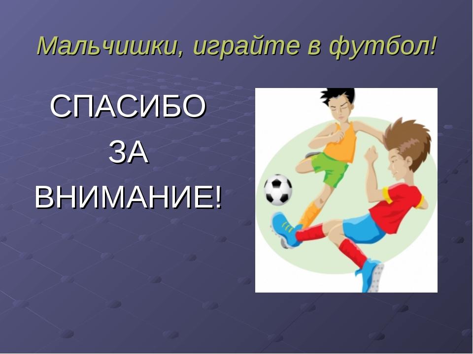 Мальчишки, играйте в футбол! СПАСИБО ЗА ВНИМАНИЕ!