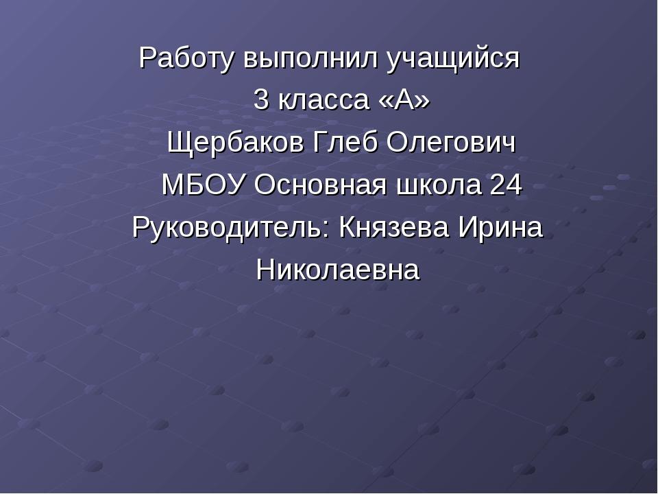 Работу выполнил учащийся 3 класса «А» Щербаков Глеб Олегович МБОУ Основная шк...