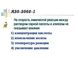 A20-2008-1 На скорость химической реакции между раствором серной кислоты и же