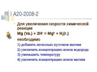 A20-2008-2 Для увеличения скорости химической реакции Mg (тв.) + 2H+ = Mg2+