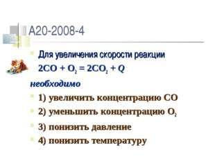 A20-2008-4 Для увеличения скорости реакции 2CO + O2 = 2CO2 + Q необходимо 1)