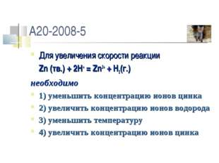 A20-2008-5 Для увеличения скорости реакции Zn (тв.) + 2H+ = Zn2+ + H2(г.) не