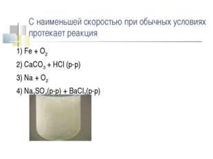 С наименьшей скоростью при обычных условиях протекает реакция 1) Fe + O2 2) C