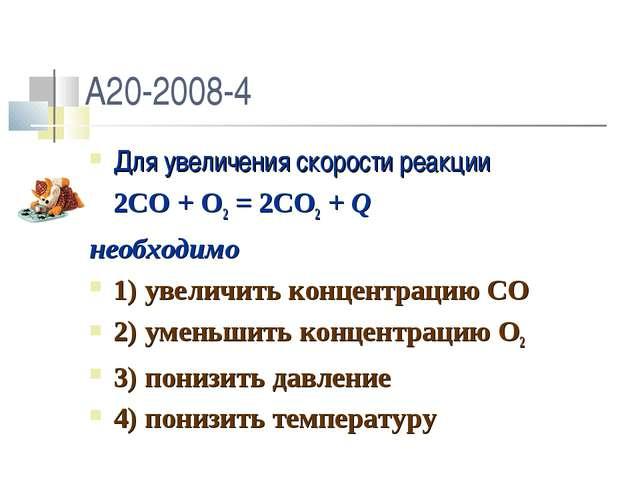 A20-2008-4 Для увеличения скорости реакции 2CO + O2 = 2CO2 + Q необходимо 1)...