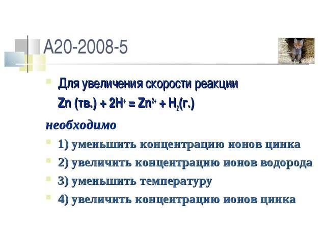 A20-2008-5 Для увеличения скорости реакции Zn (тв.) + 2H+ = Zn2+ + H2(г.) не...
