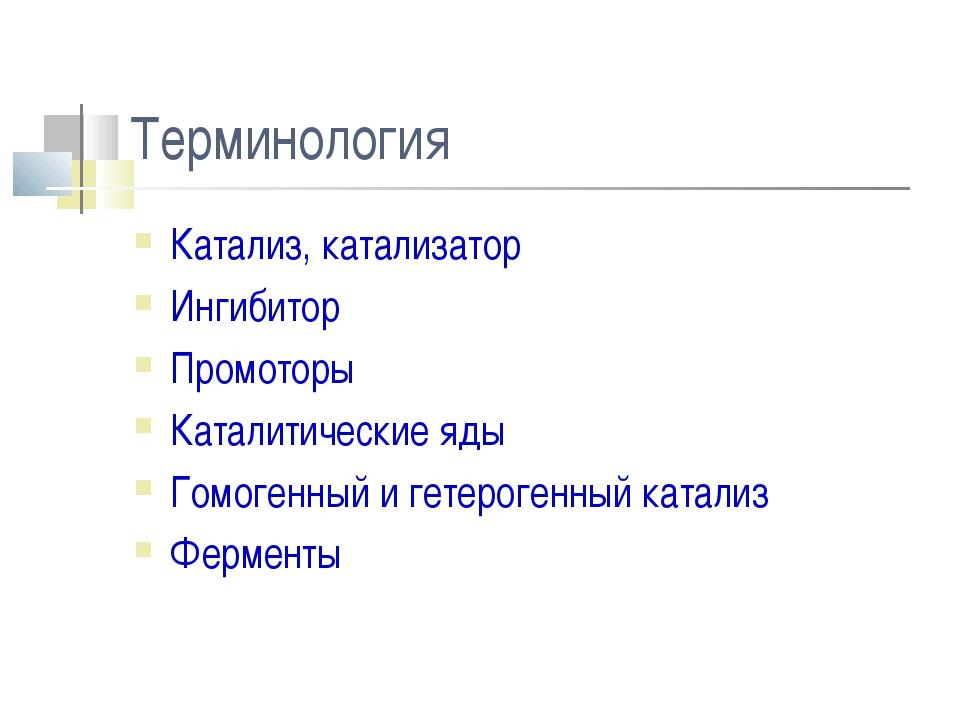 Терминология Катализ, катализатор Ингибитор Промоторы Каталитические яды Гомо...