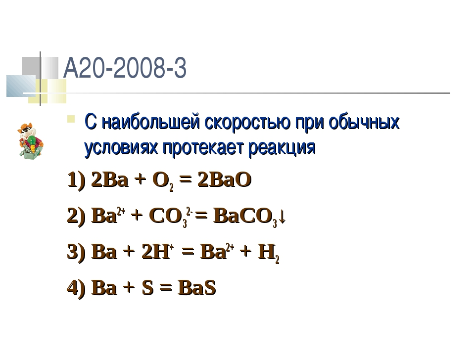 A20-2008-3 C наибольшей скоростью при обычных условиях протекает реакция 1) 2...