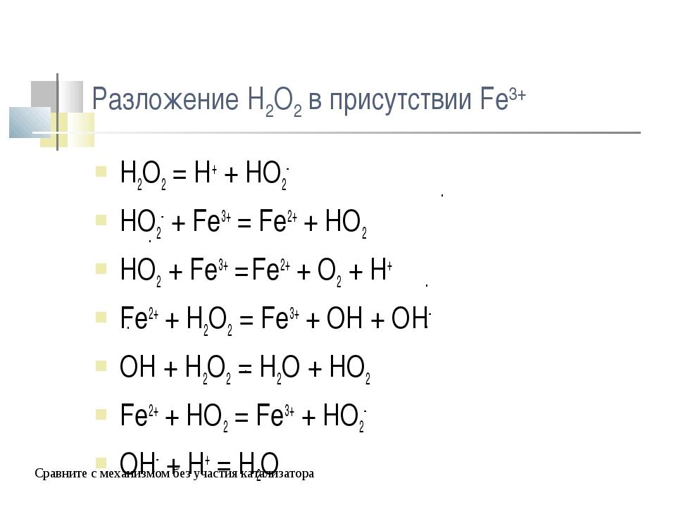 Разложение H2O2 в присутствии Fe3+ H2O2 = H+ + HO2- HO2- + Fe3+ = Fe2+ + HO2...