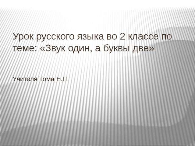 Урок русского языка во 2 классе по теме: «Звук один, а буквы две» Учителя Том...