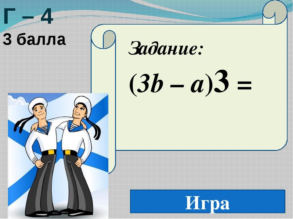 Игра Г – 4 3 балла Задание: (3b – a)3 =