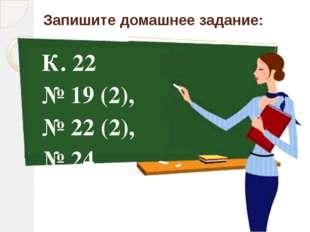 Запишите домашнее задание: К. 22 № 19 (2), № 22 (2), № 24