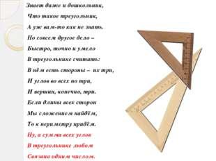 Знает даже и дошкольник, Что такое треугольник, А уж вам-то как не знать. Но