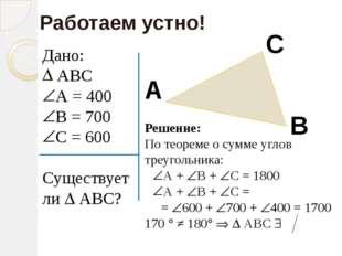 Дано: АВС А = 400 В = 700 С = 600 Существует ли  АВС? Работаем устно! А В С
