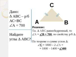 Дано: АВС – р/б АС=ВС А = 700 Найдите углы  АВС? А В С Решение: Т.к.  АВС р