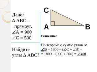 Дано: АВС – прямоуг. А = 900 С = 500 Найдите углы  АВС? А В С Решение: По т