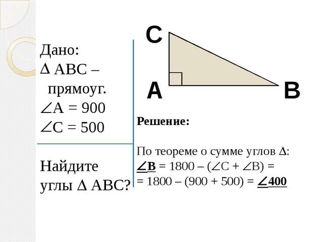 Дано: АВС – прямоуг. А = 900 С = 500 Найдите углы  АВС? А В С Решение: По т...