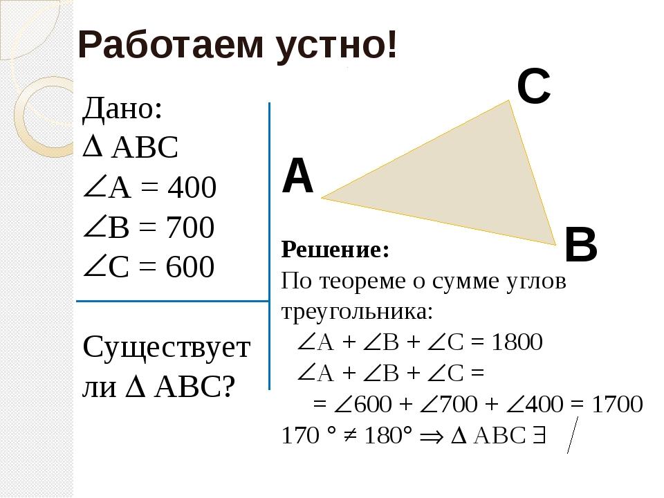 Дано: АВС А = 400 В = 700 С = 600 Существует ли  АВС? Работаем устно! А В С...