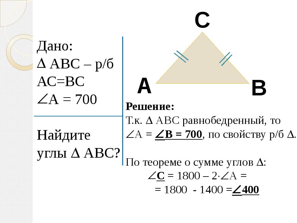 Дано: АВС – р/б АС=ВС А = 700 Найдите углы  АВС? А В С Решение: Т.к.  АВС р...