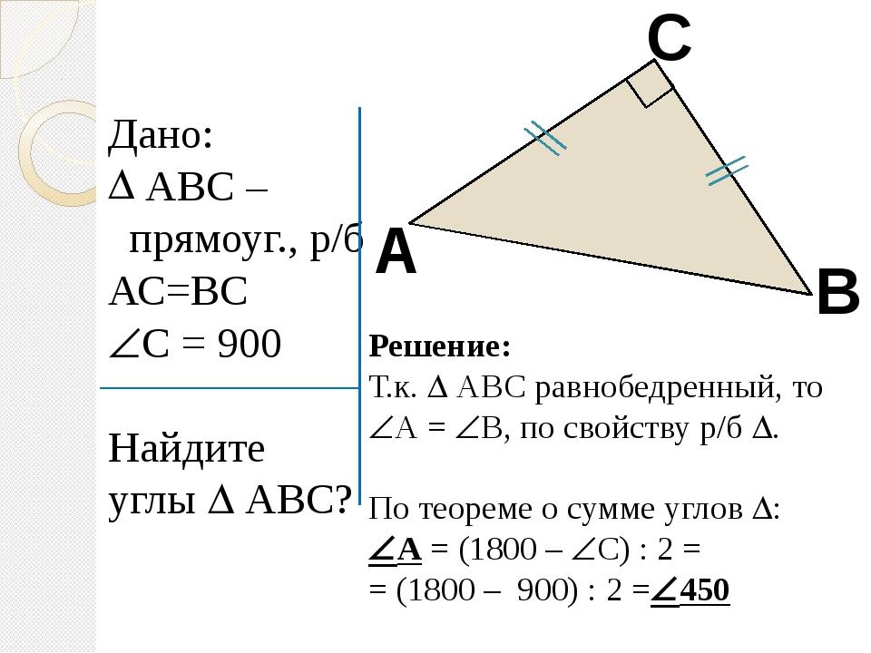 Дано: АВС – прямоуг., р/б АС=ВС С = 900 Найдите углы  АВС? А В С Решение: Т...