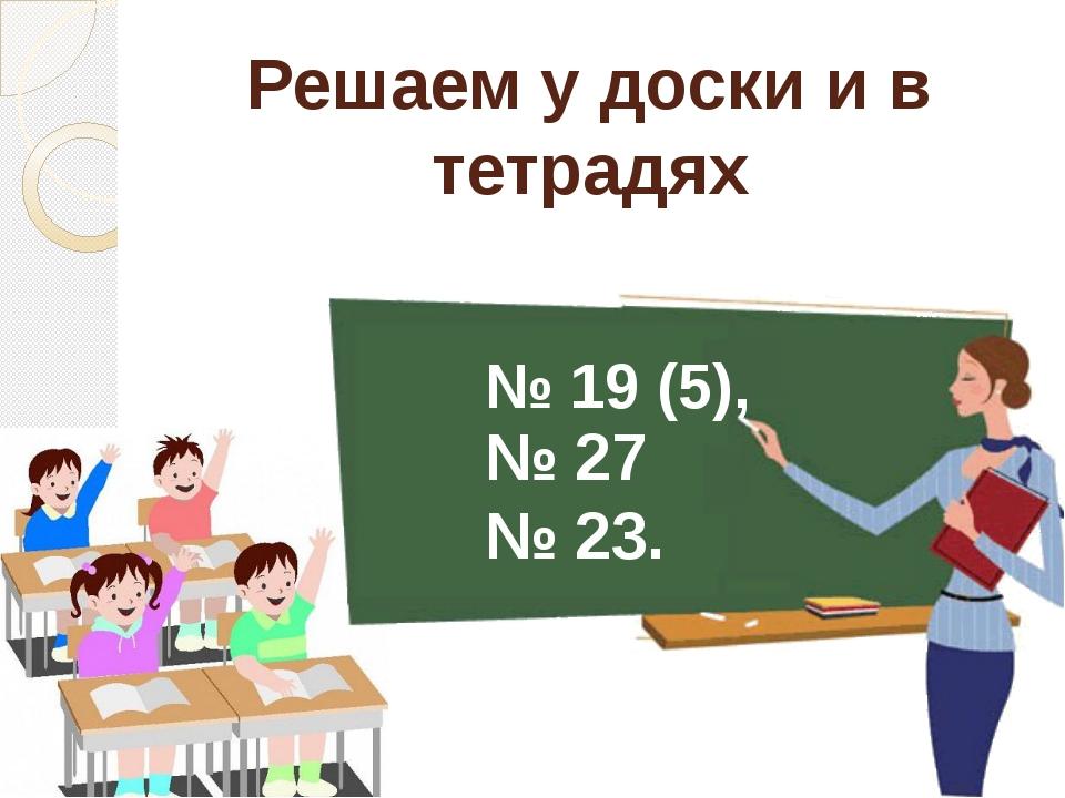 № 19 (5), № 27 № 23. Решаем у доски и в тетрадях