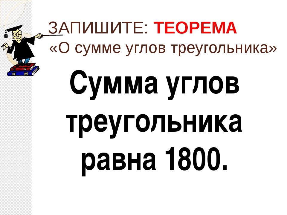 ЗАПИШИТЕ: ТЕОРЕМА Сумма углов треугольника равна 1800. «О сумме углов треугол...