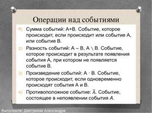 Операции над событиями Выполнила: Дмитриева Александра Сергеевна