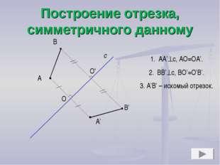 Построение отрезка, симметричного данному А с А' В В' O O' АА'с, АО=ОА'. ВВ'