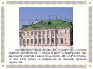 """Как крупный ученый (скрыть это не удалось) С.И.Ожегов подлежал """"бронированию"""
