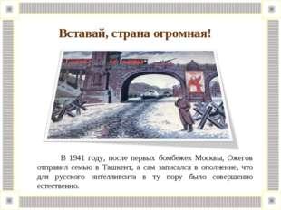 В 1941 году, после первых бомбежек Москвы, Ожегов отправил семью в Ташкент,