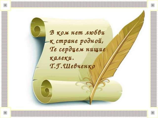 В ком нет любви к стране родной, Те сердцем нищие калеки. Т.Г.Шевченко