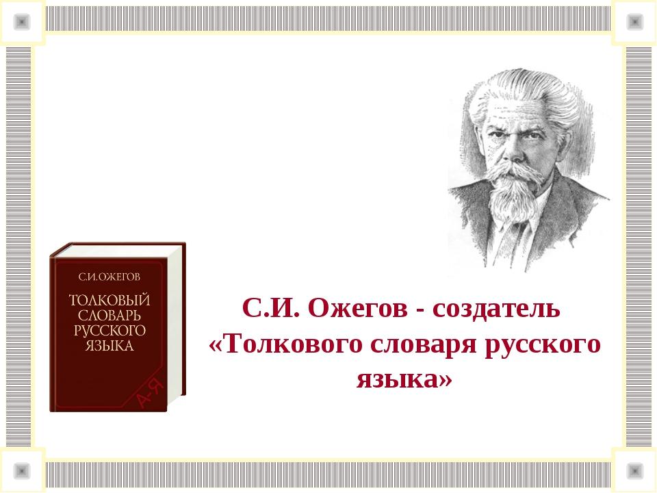 С.И. Ожегов - создатель «Толкового словаря русского языка»