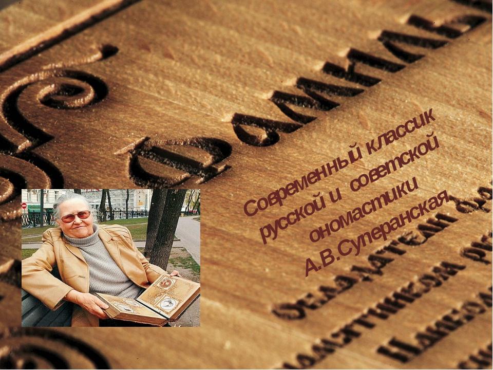 Современный классик русской и советской ономастики А.В.Суперанская