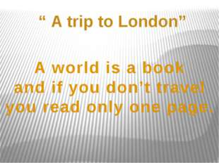""" A trip to London"" A world is a book and if you don't travel you read only o"