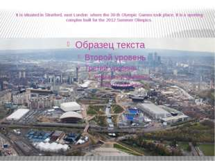 It is situated in Stratford, east London where the 30-th Olympic Games took p
