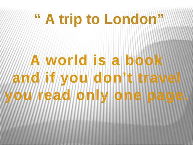 """ A trip to London"" A world is a book and if you don't travel you read only o..."