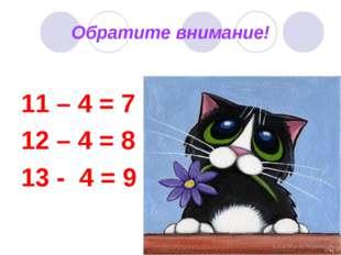 Обратите внимание! 11 – 4 = 7 12 – 4 = 8 13 - 4 = 9