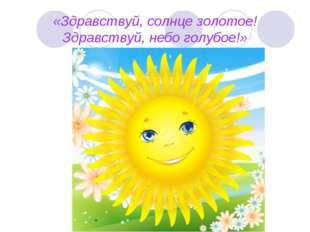 «Здравствуй, солнце золотое! Здравствуй, небо голубое!»